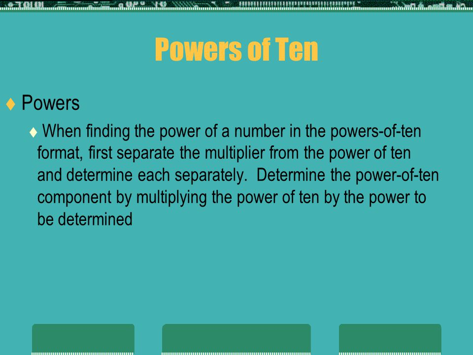 Powers of Ten Powers When finding the power of a number in the powers-of-ten format, first separate the multiplier from the power of ten and determine each separately.