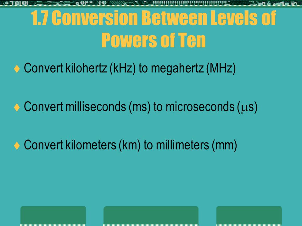 1.7 Conversion Between Levels of Powers of Ten Convert kilohertz (kHz) to megahertz (MHz) Convert milliseconds (ms) to microseconds ( s) Convert kilometers (km) to millimeters (mm)
