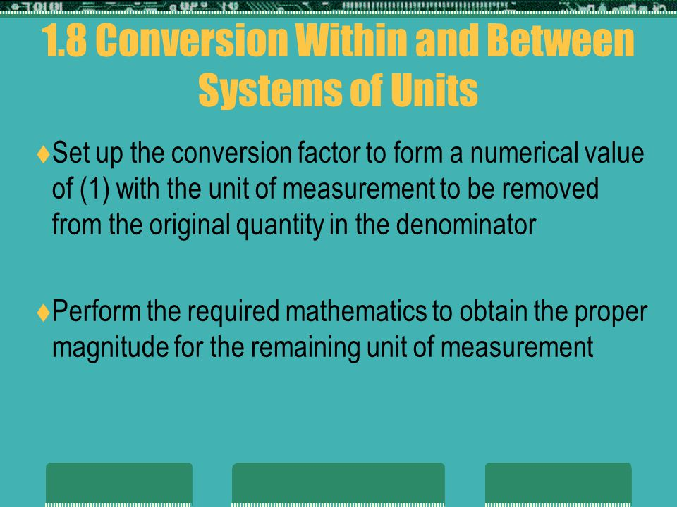 1.8 Conversion Within and Between Systems of Units Set up the conversion factor to form a numerical value of (1) with the unit of measurement to be removed from the original quantity in the denominator Perform the required mathematics to obtain the proper magnitude for the remaining unit of measurement