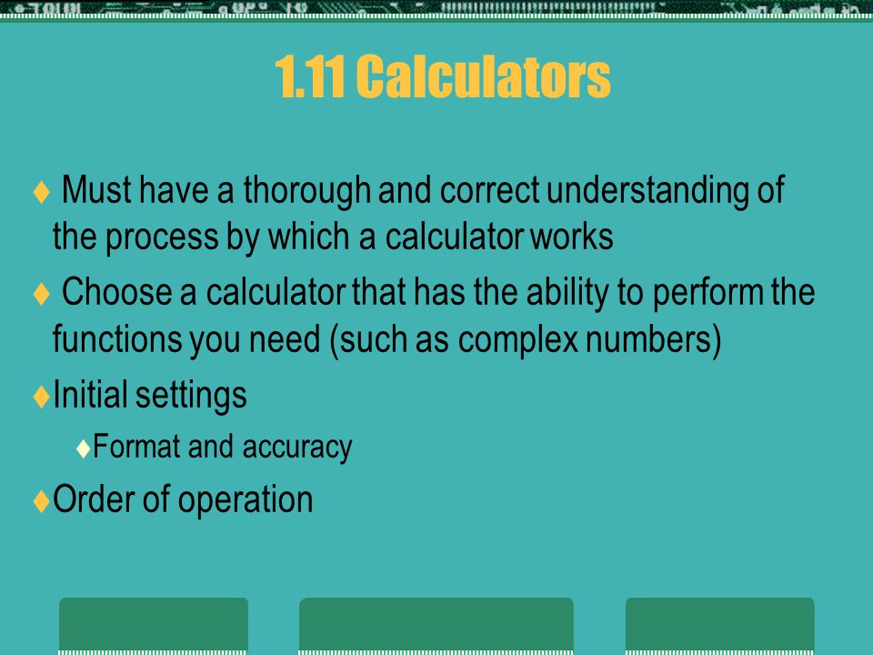 1.11 Calculators Must have a thorough and correct understanding of the process by which a calculator works Choose a calculator that has the ability to perform the functions you need (such as complex numbers) Initial settings Format and accuracy Order of operation