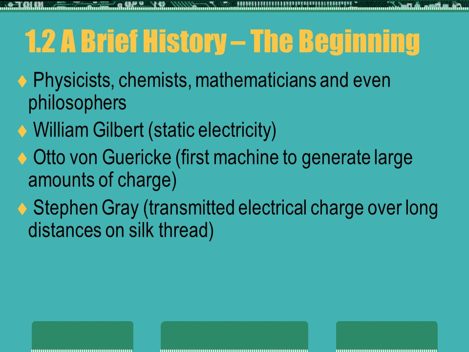 1.2 A Brief History – The Beginning Physicists, chemists, mathematicians and even philosophers William Gilbert (static electricity) Otto von Guericke (first machine to generate large amounts of charge) Stephen Gray (transmitted electrical charge over long distances on silk thread)