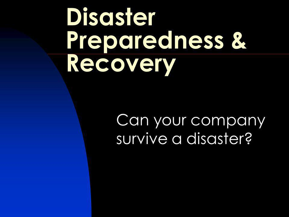 Disaster Preparedness & Recovery Can your company survive a disaster