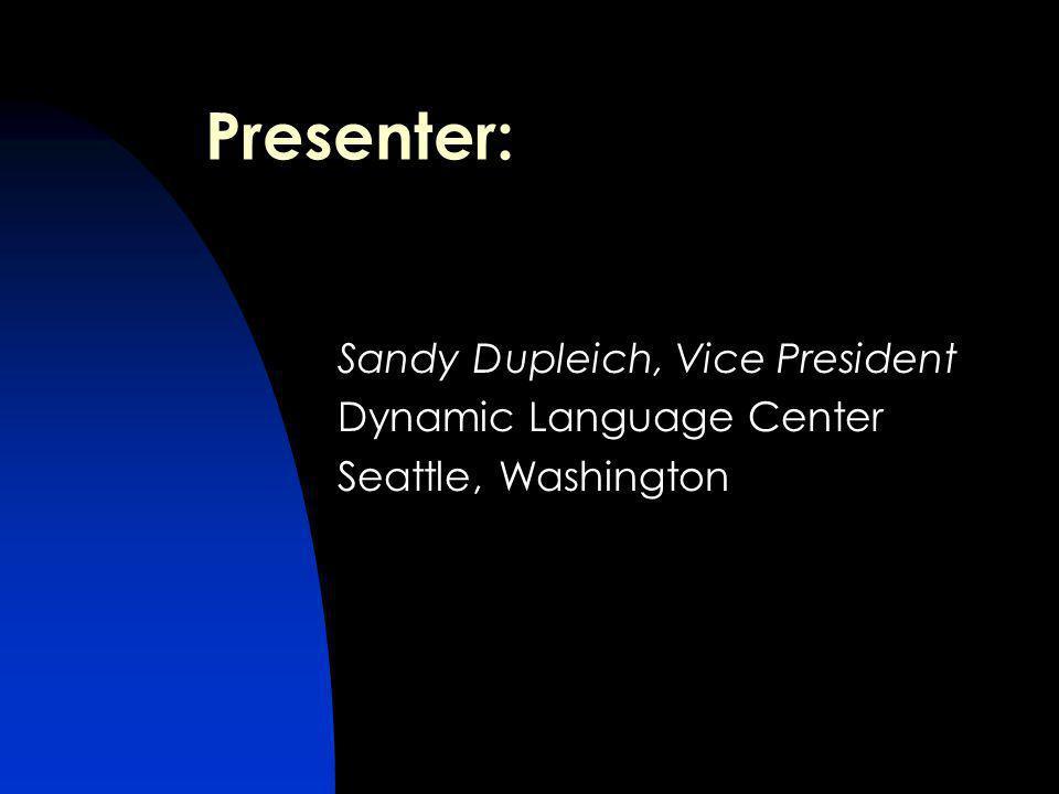 Presenter: Sandy Dupleich, Vice President Dynamic Language Center Seattle, Washington