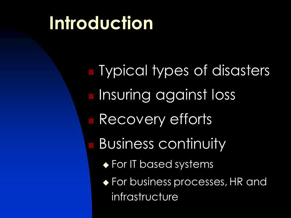 Introduction Typical types of disasters Insuring against loss Recovery efforts Business continuity For IT based systems For business processes, HR and infrastructure