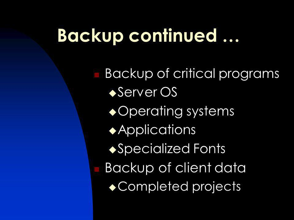 Backup continued … Backup of critical programs Server OS Operating systems Applications Specialized Fonts Backup of client data Completed projects
