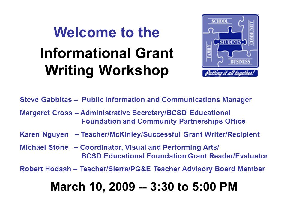 Informational Grant Writing Workshop March 10, 2009 -- 3:30 to 5:00 PM Welcome to the Steve Gabbitas – Public Information and Communications Manager Margaret Cross – Administrative Secretary/BCSD Educational Foundation and Community Partnerships Office Karen Nguyen – Teacher/McKinley/Successful Grant Writer/Recipient Michael Stone – Coordinator, Visual and Performing Arts/ BCSD Educational Foundation Grant Reader/Evaluator Robert Hodash – Teacher/Sierra/PG&E Teacher Advisory Board Member