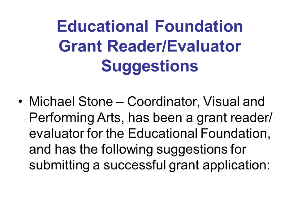 Educational Foundation Grant Reader/Evaluator Suggestions Michael Stone – Coordinator, Visual and Performing Arts, has been a grant reader/ evaluator