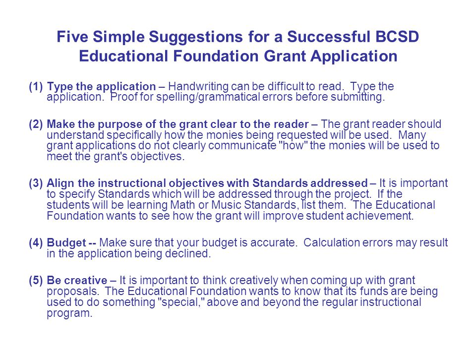 Five Simple Suggestions for a Successful BCSD Educational Foundation Grant Application (1)Type the application – Handwriting can be difficult to read.