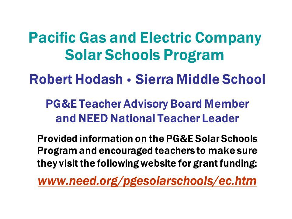 Pacific Gas and Electric Company Solar Schools Program Robert Hodash Sierra Middle School PG&E Teacher Advisory Board Member and NEED National Teacher Leader Provided information on the PG&E Solar Schools Program and encouraged teachers to make sure they visit the following website for grant funding: www.need.org/pgesolarschools/ec.htm