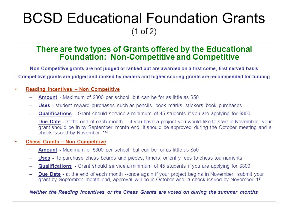 BCSD Educational Foundation Grants (1 of 2) There are two types of Grants offered by the Educational Foundation: Non-Competitive and Competitive Non-Competitive grants are not judged or ranked but are awarded on a first-come, first-served basis Competitive grants are judged and ranked by readers and higher scoring grants are recommended for funding Reading Incentives – Non Competitive –Amount - Maximum of $300 per school, but can be for as little as $50 –Uses - student reward purchases such as pencils, book marks, stickers, book purchases –Qualifications - Grant should service a minimum of 45 students if you are applying for $300 –Due Date - at the end of each month -- if you have a project you would like to start in November, your grant should be in by September month end, it should be approved during the October meeting and a check issued by November 1 st Chess Grants – Non Competitive –Amount - Maximum of $300 per school, but can be for as little as $50 –Uses - to purchase chess boards and pieces, timers, or entry fees to chess tournaments –Qualifications - Grant should service a minimum of 45 students if you are applying for $300 –Due Date - at the end of each month --once again if your project begins in November, submit your grant by September month end, approval will be in October and a check issued by November 1 st Neither the Reading Incentives or the Chess Grants are voted on during the summer months