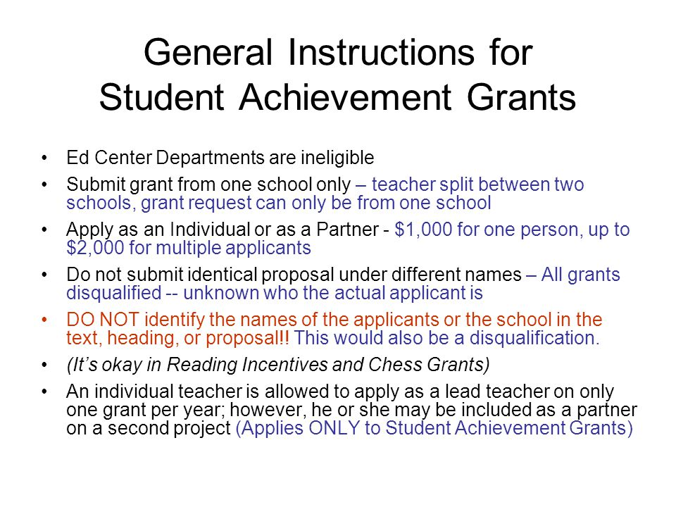 General Instructions for Student Achievement Grants Ed Center Departments are ineligible Submit grant from one school only – teacher split between two schools, grant request can only be from one school Apply as an Individual or as a Partner - $1,000 for one person, up to $2,000 for multiple applicants Do not submit identical proposal under different names – All grants disqualified -- unknown who the actual applicant is DO NOT identify the names of the applicants or the school in the text, heading, or proposal!.