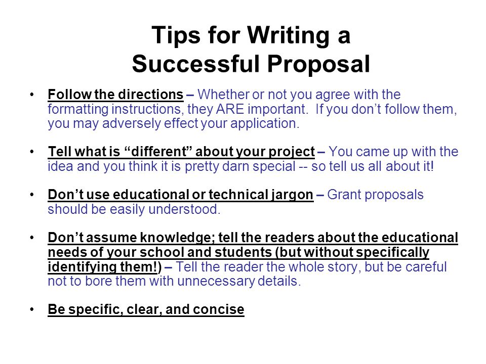 Tips for Writing a Successful Proposal Follow the directions – Whether or not you agree with the formatting instructions, they ARE important.