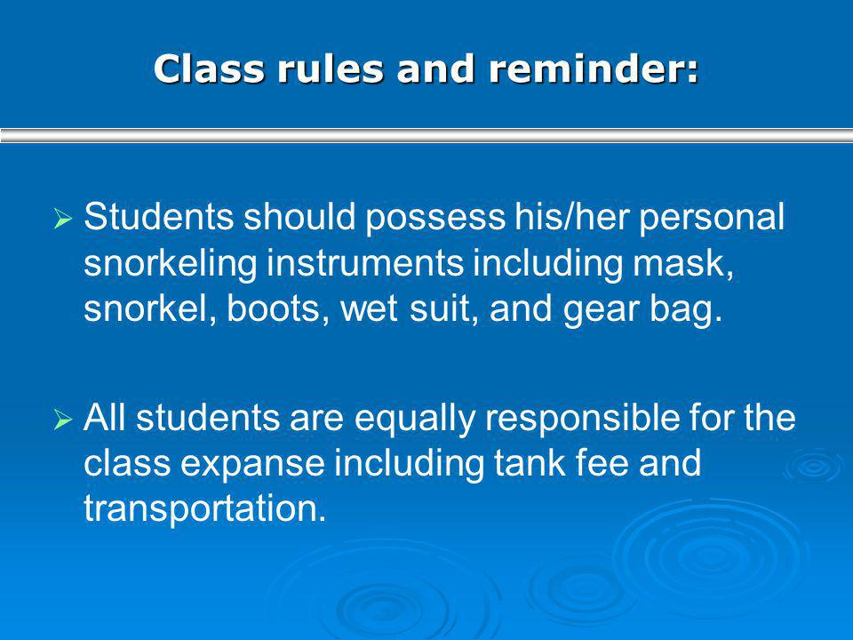 Class rules and reminder: Students should possess his/her personal snorkeling instruments including mask, snorkel, boots, wet suit, and gear bag. All