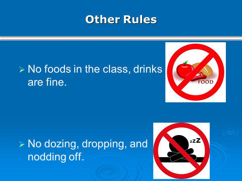 Other Rules No foods in the class, drinks are fine. No dozing, dropping, and nodding off.