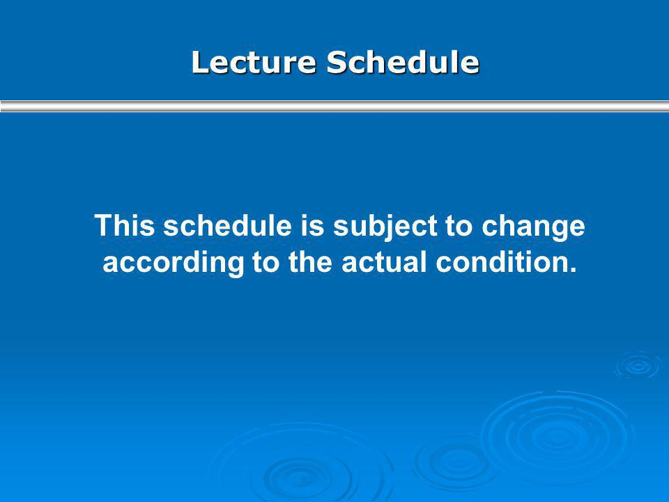 Lecture Schedule This schedule is subject to change according to the actual condition.