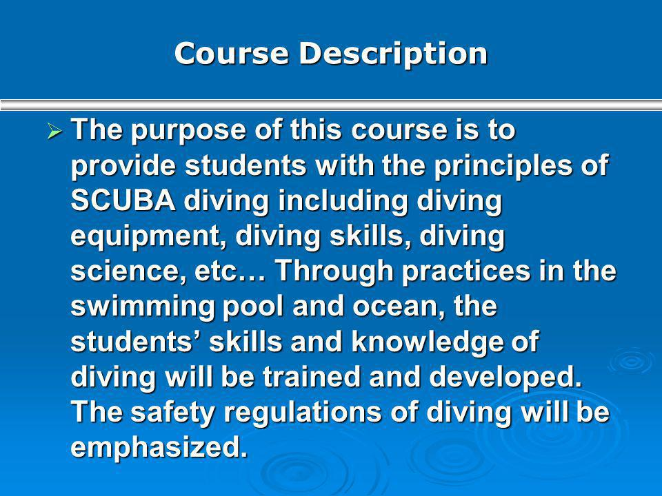 Course Description The purpose of this course is to provide students with the principles of SCUBA diving including diving equipment, diving skills, di