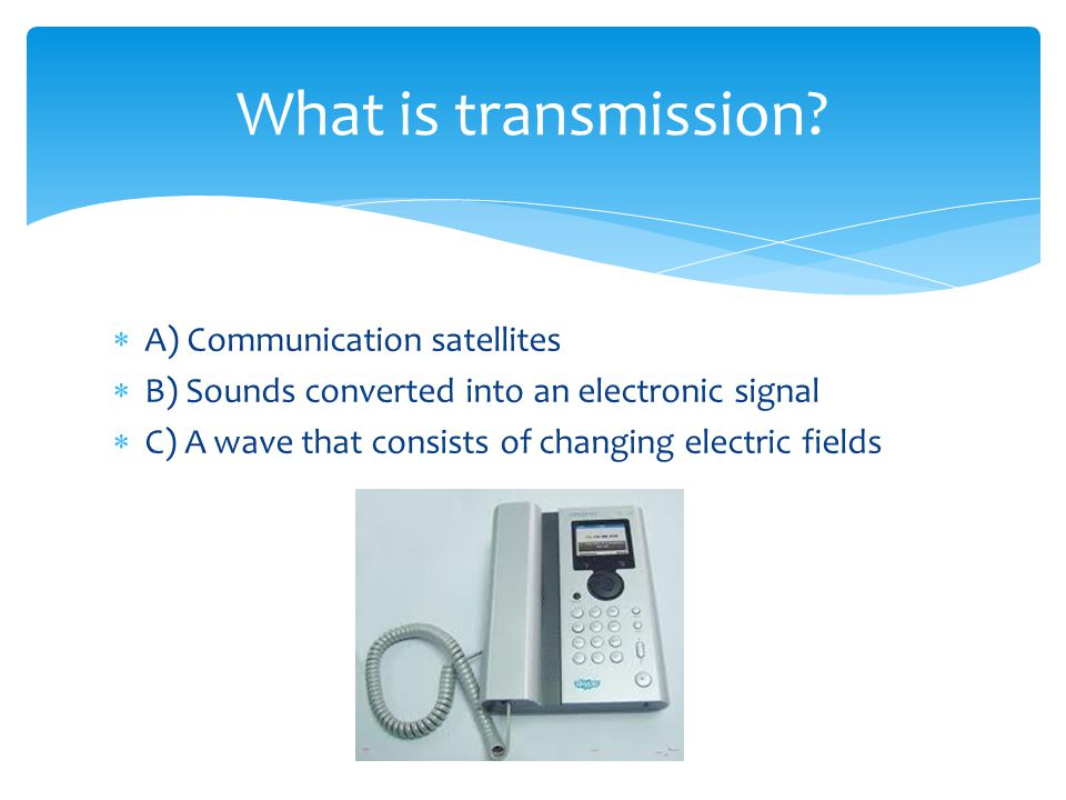 A) Communication satellites B) Sounds converted into an electronic signal C) A wave that consists of changing electric fields What is transmission?