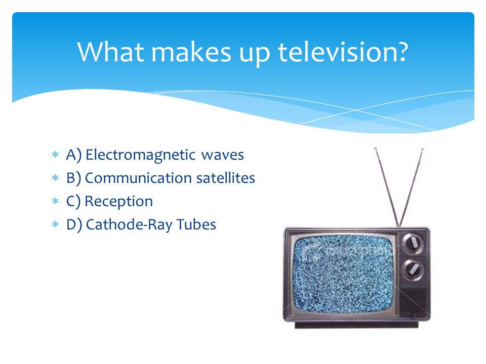 A) Electromagnetic waves B) Communication satellites C) Reception D) Cathode-Ray Tubes What makes up television?