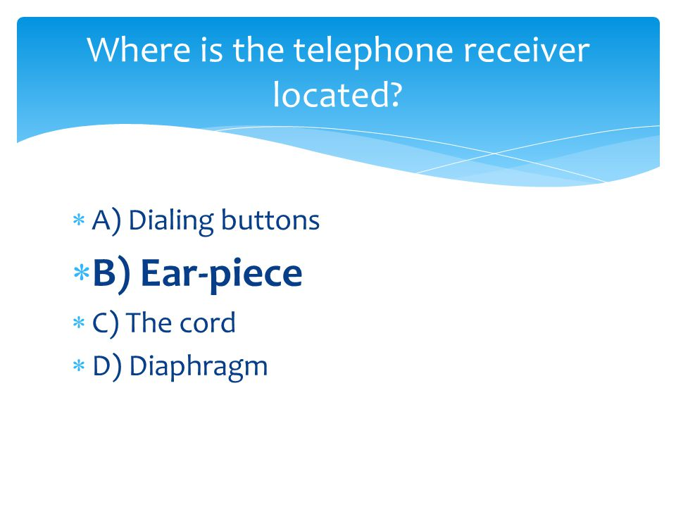 A) Dialing buttons B) Ear-piece C) The cord D) Diaphragm Where is the telephone receiver located?