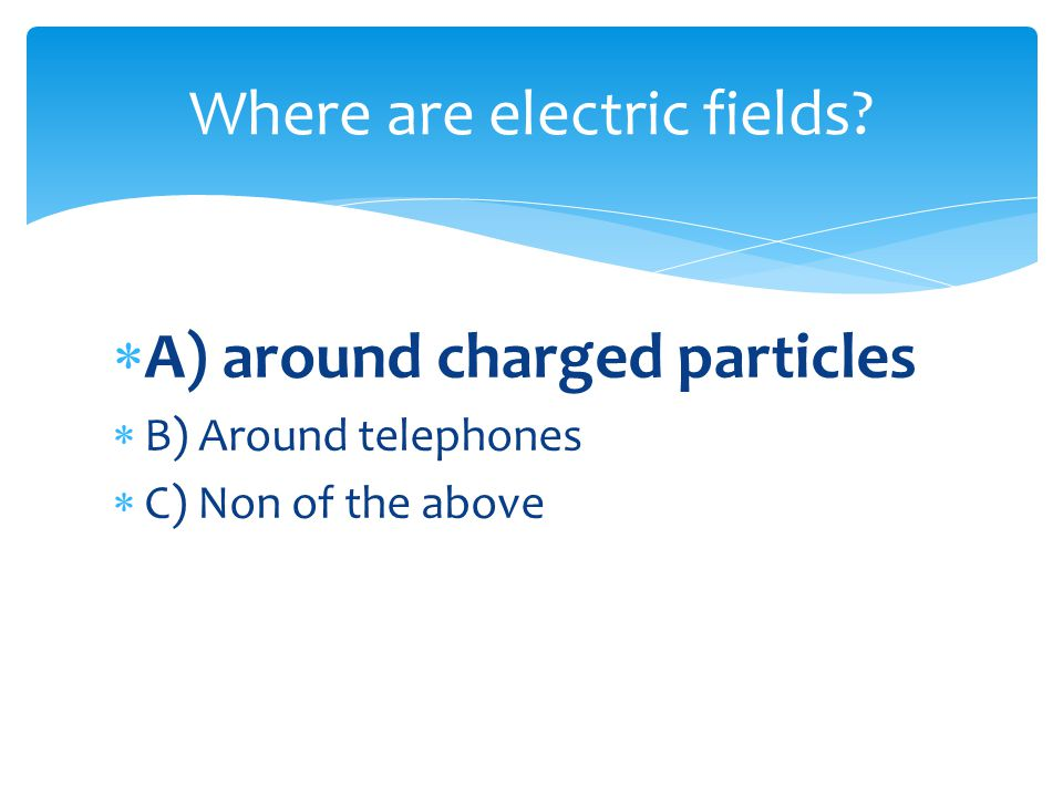 A) around charged particles B) Around telephones C) Non of the above Where are electric fields