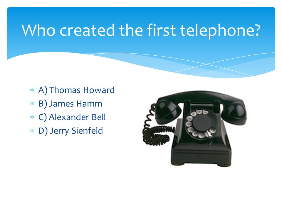 A) Thomas Howard B) James Hamm C) Alexander Bell D) Jerry Sienfeld Who created the first telephone?