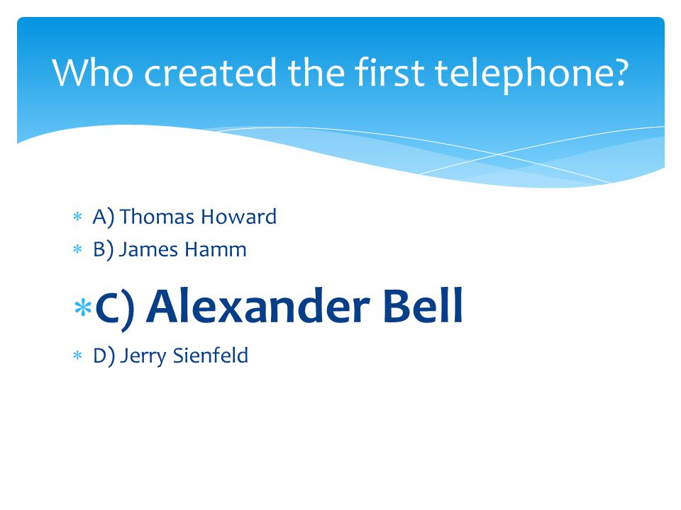 A) Thomas Howard B) James Hamm C) Alexander Bell D) Jerry Sienfeld Who created the first telephone