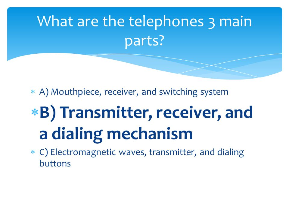 A) Mouthpiece, receiver, and switching system B) Transmitter, receiver, and a dialing mechanism C) Electromagnetic waves, transmitter, and dialing but