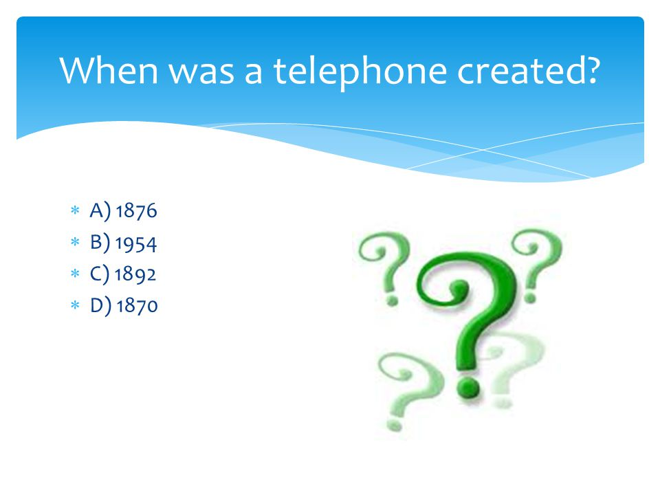 A) 1876 B) 1954 C) 1892 D) 1870 When was a telephone created?