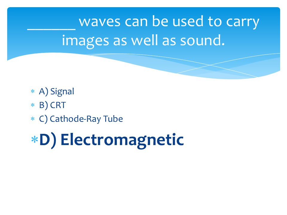 A) Signal B) CRT C) Cathode-Ray Tube D) Electromagnetic ______ waves can be used to carry images as well as sound.