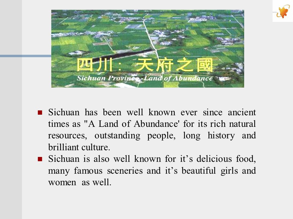 Sichuan has been well known ever since ancient times as A Land of Abundance for its rich natural resources, outstanding people, long history and brilliant culture.