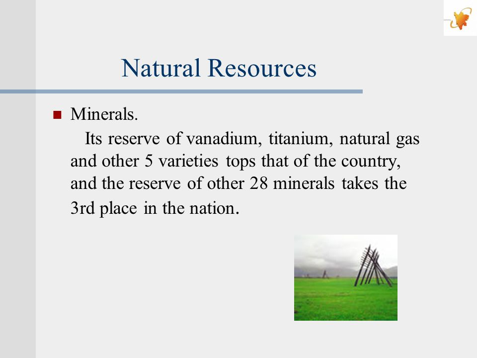 Natural Resources Minerals. Its reserve of vanadium, titanium, natural gas and other 5 varieties tops that of the country, and the reserve of other 28