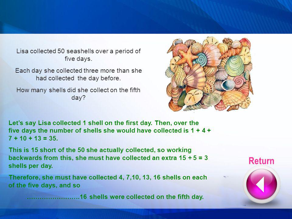 Lets say Lisa collected 1 shell on the first day. Then, over the five days the number of shells she would have collected is 1 + 4 + 7 + 10 + 13 = 35.