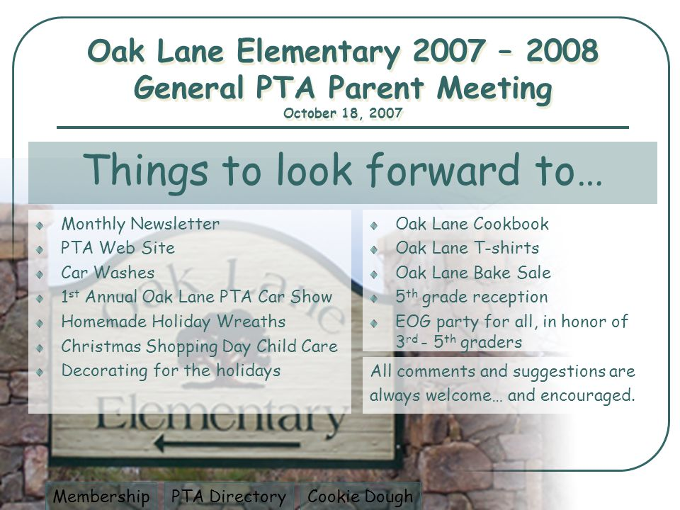 Things to look forward to… Monthly Newsletter PTA Web Site Car Washes 1 st Annual Oak Lane PTA Car Show Homemade Holiday Wreaths Christmas Shopping Day Child Care Decorating for the holidays Oak Lane Cookbook Oak Lane T-shirts Oak Lane Bake Sale 5 th grade reception EOG party for all, in honor of 3 rd - 5 th graders All comments and suggestions are always welcome… and encouraged.