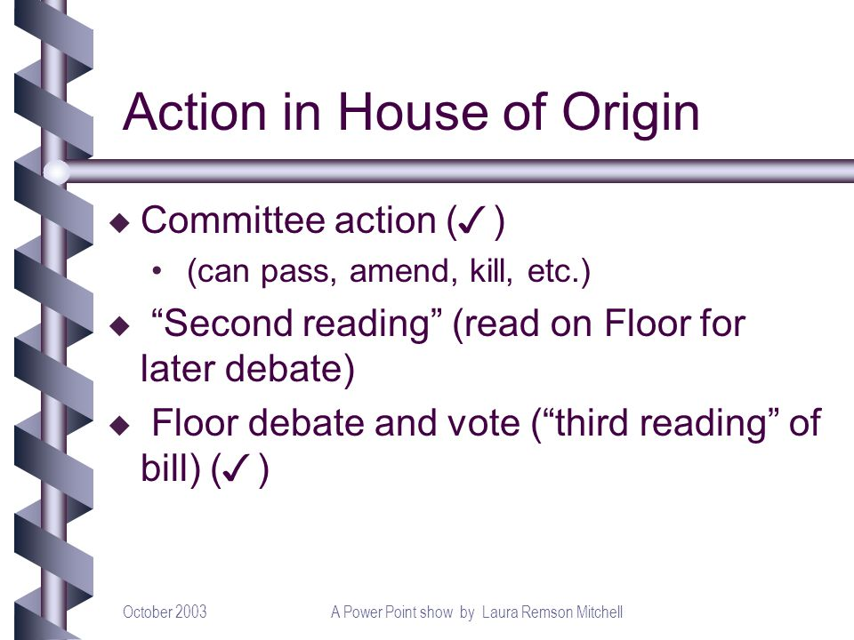 October 2003A Power Point show by Laura Remson Mitchell Action in House of Origin Committee action ( ) (can pass, amend, kill, etc.) u Second reading (read on Floor for later debate) Floor debate and vote (third reading of bill) ( )
