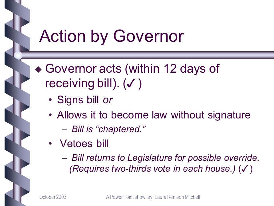 October 2003A Power Point show by Laura Remson Mitchell Governor acts (within 12 days of receiving bill). ( ) Signs bill or Allows it to become law wi