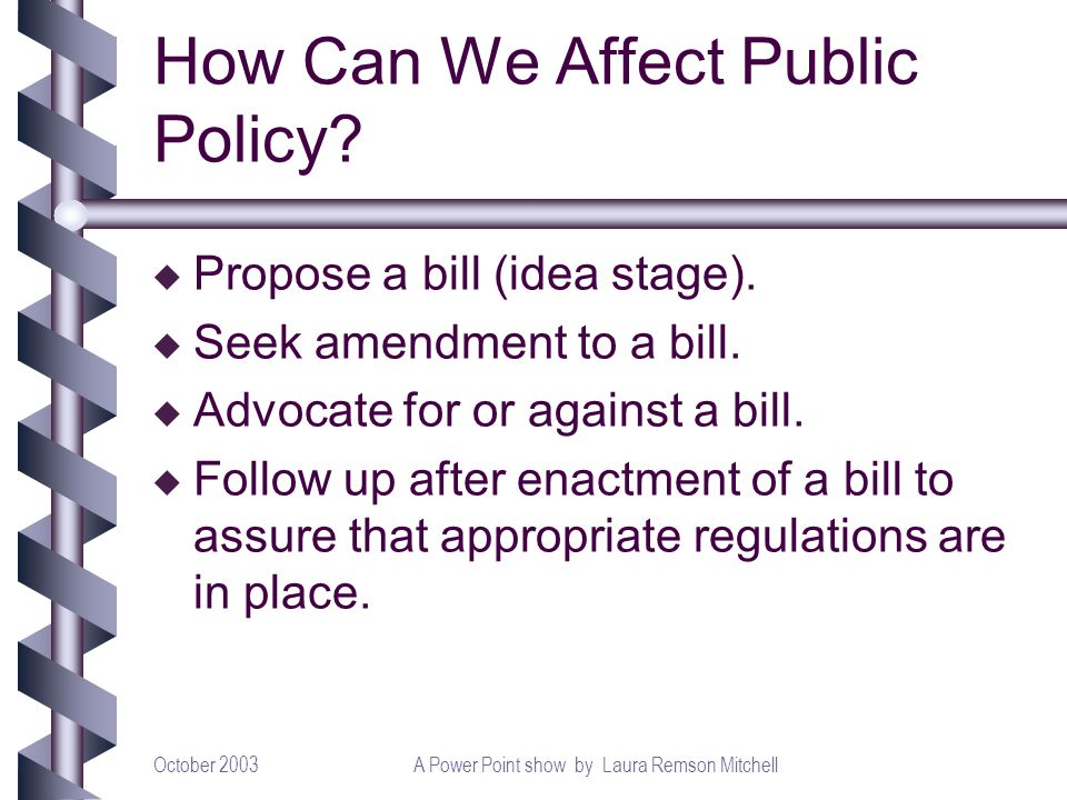 October 2003A Power Point show by Laura Remson Mitchell How Can We Affect Public Policy? u Propose a bill (idea stage). u Seek amendment to a bill. u