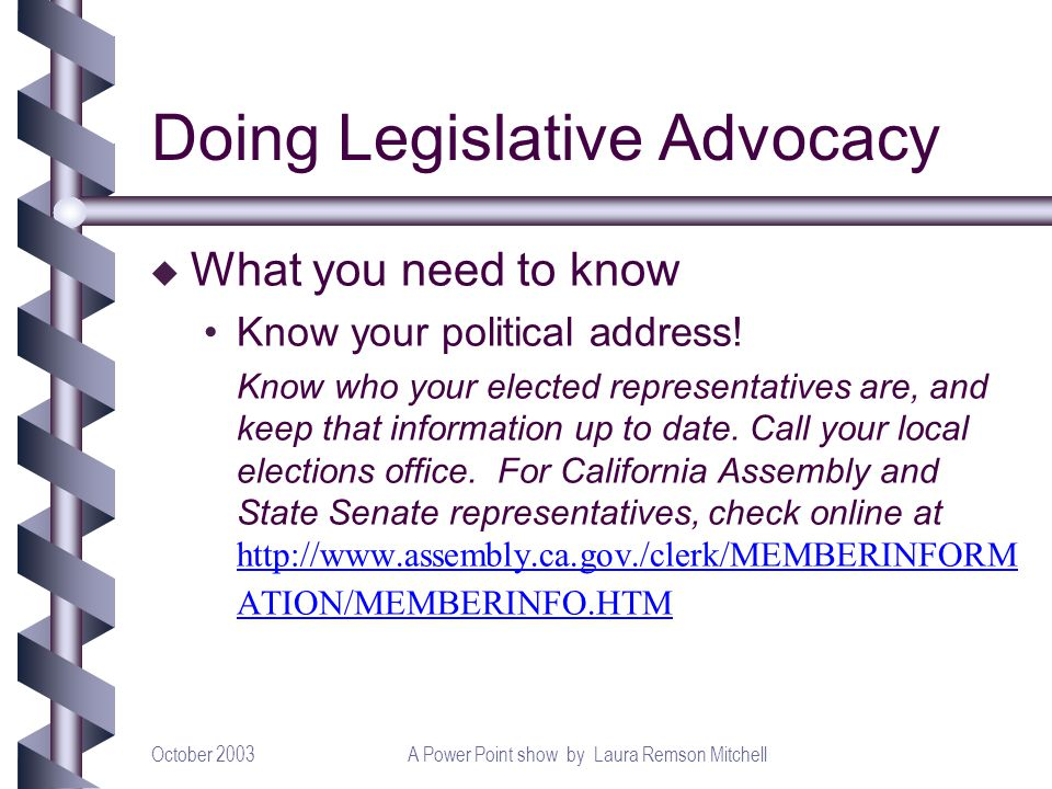 October 2003A Power Point show by Laura Remson Mitchell Doing Legislative Advocacy u What you need to know Know your political address! Know who your