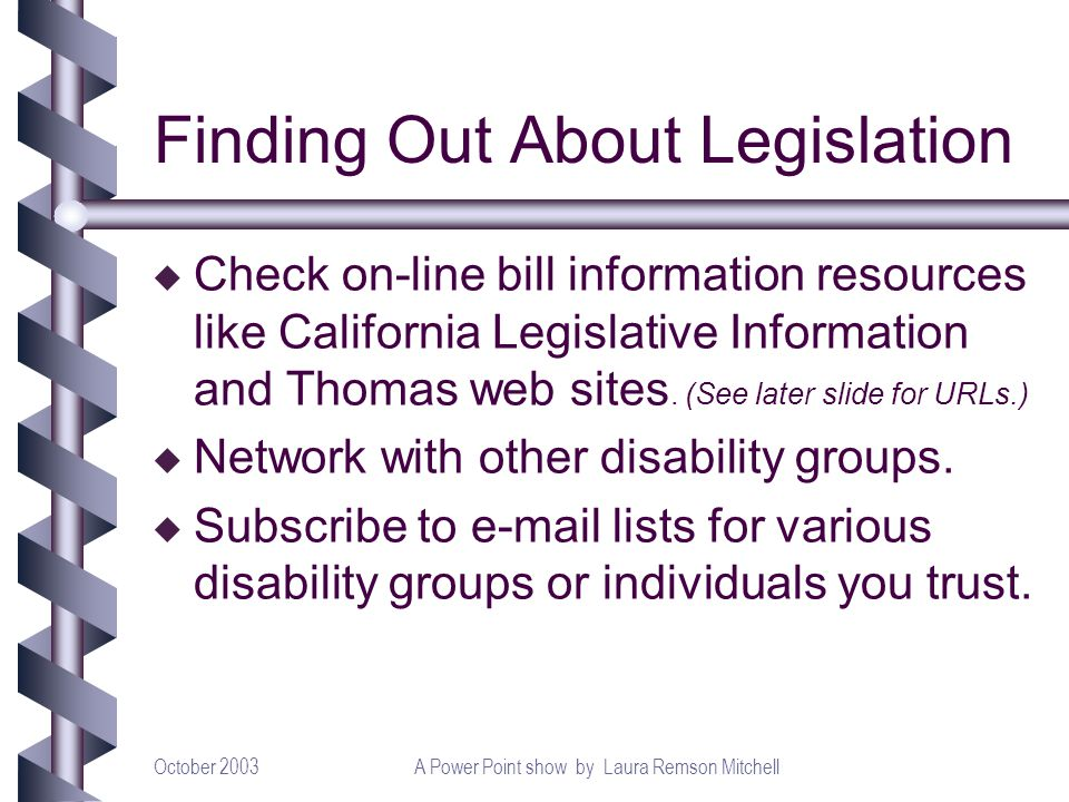 October 2003A Power Point show by Laura Remson Mitchell Finding Out About Legislation u Check on-line bill information resources like California Legislative Information and Thomas web sites.