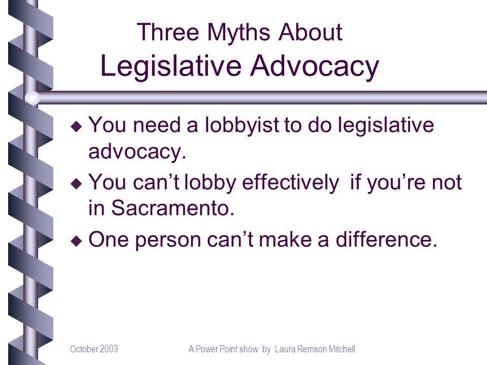 October 2003A Power Point show by Laura Remson Mitchell Three Myths About Legislative Advocacy u You need a lobbyist to do legislative advocacy. u You