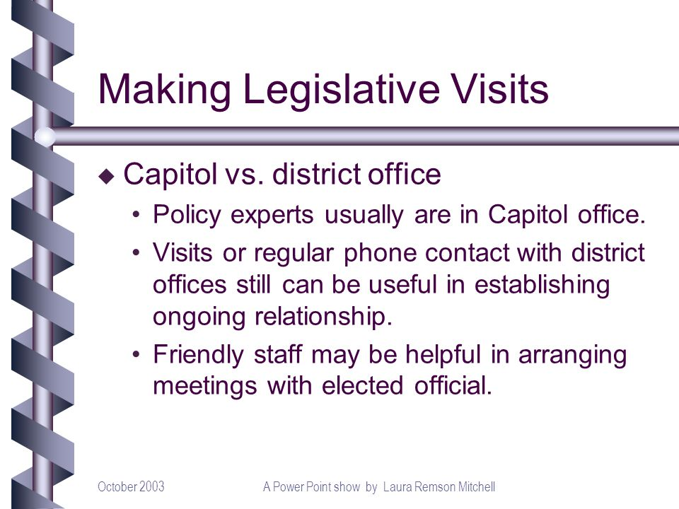 October 2003A Power Point show by Laura Remson Mitchell Making Legislative Visits u Capitol vs. district office Policy experts usually are in Capitol
