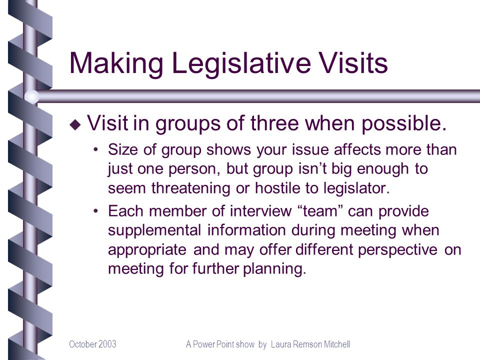 October 2003A Power Point show by Laura Remson Mitchell Making Legislative Visits u Visit in groups of three when possible. Size of group shows your i