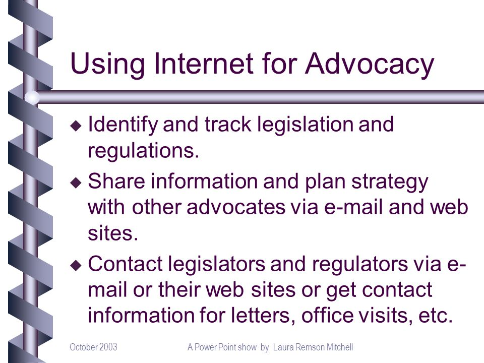 October 2003A Power Point show by Laura Remson Mitchell Using Internet for Advocacy u Identify and track legislation and regulations.