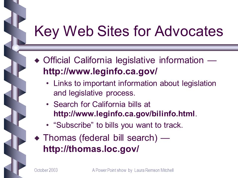 October 2003A Power Point show by Laura Remson Mitchell Key Web Sites for Advocates u Official California legislative information http://www.leginfo.c