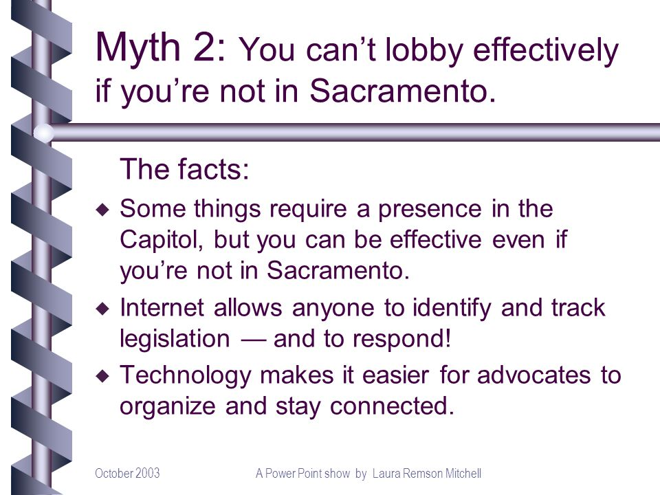 October 2003A Power Point show by Laura Remson Mitchell Myth 2: You cant lobby effectively if youre not in Sacramento. The facts: u Some things requir