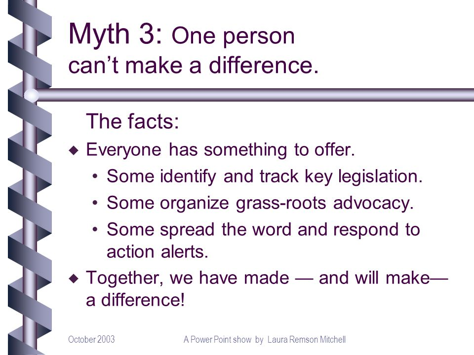 October 2003A Power Point show by Laura Remson Mitchell Myth 3: One person cant make a difference. The facts: u Everyone has something to offer. Some