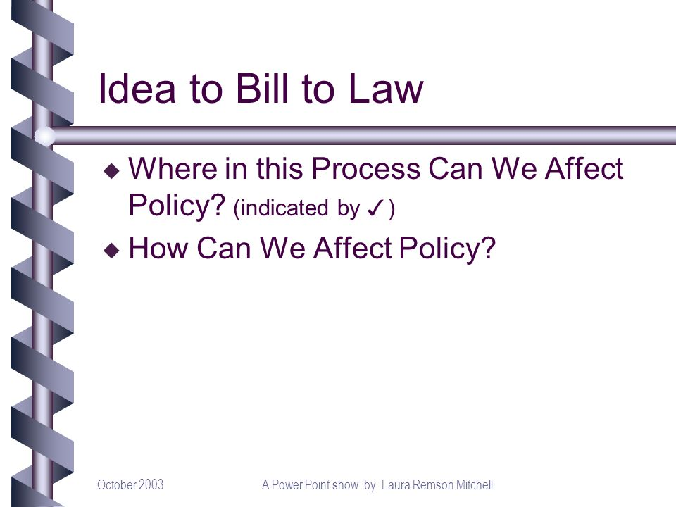 October 2003A Power Point show by Laura Remson Mitchell Idea to Bill to Law Where in this Process Can We Affect Policy.