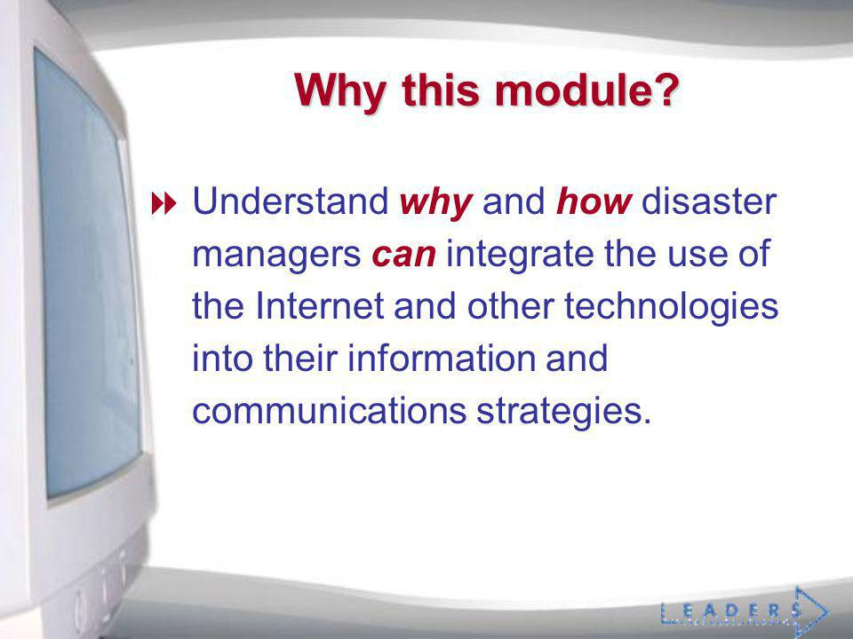 Why this module? Understand why and how disaster managers can integrate the use of the Internet and other technologies into their information and comm