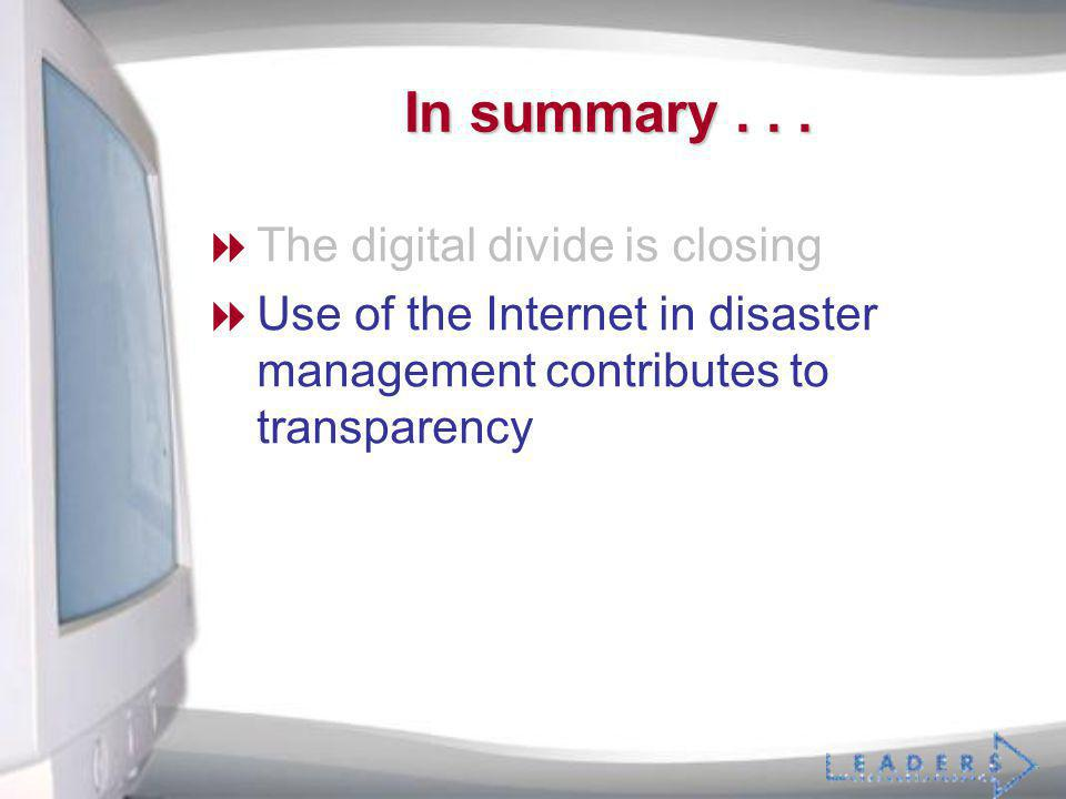 In summary... The digital divide is closing Use of the Internet in disaster management contributes to transparency