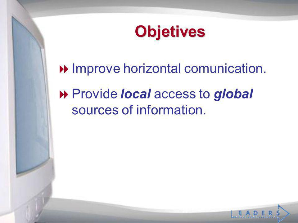 Objetives Improve horizontal comunication. Provide local access to global sources of information.