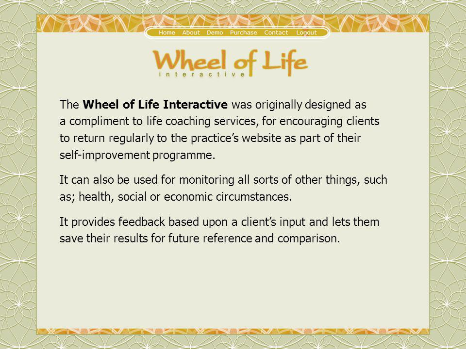 The Wheel of Life Interactive was originally designed as a compliment to life coaching services, for encouraging clients to return regularly to the pr